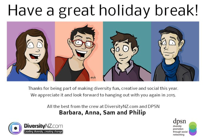 Have a great holiday break! Thanks for being part of making diversity fun, creative and social this year. We appreciate it and look forward to hanging out with you again in 2015. All the best from the crew at DiversityNZ.com and DPSN — Barbara, Anna, Sam and Philip .